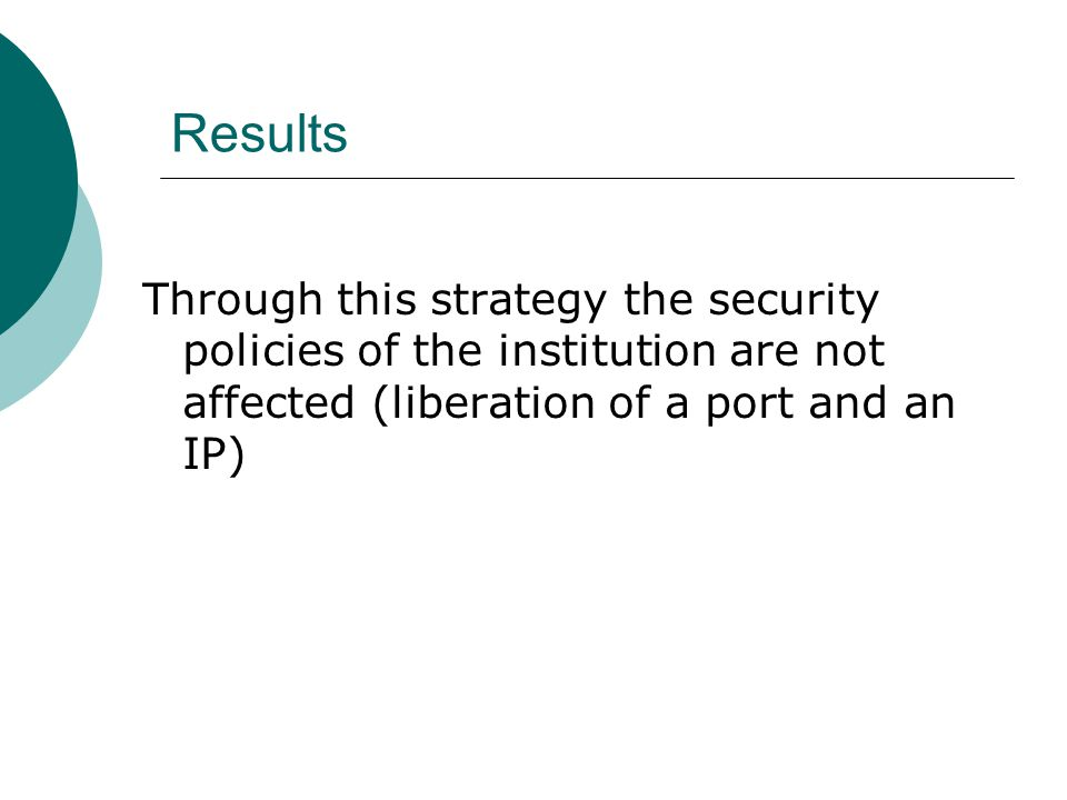 Results Through this strategy the security policies of the institution are not affected (liberation of a port and an IP)