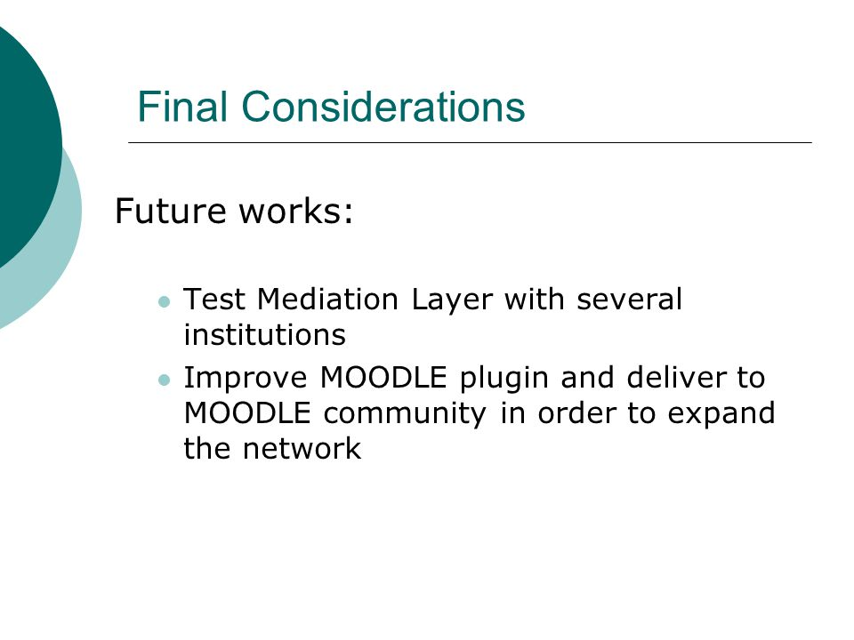 Final Considerations Future works: Test Mediation Layer with several institutions Improve MOODLE plugin and deliver to MOODLE community in order to expand the network