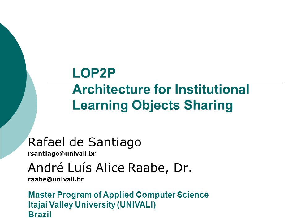 LOP2P Architecture for Institutional Learning Objects Sharing Rafael de Santiago rsantiago@univali.br André Luís Alice Raabe, Dr.