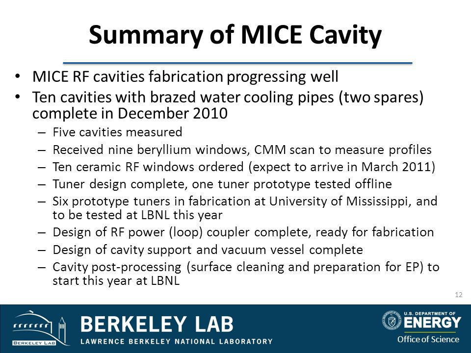 Office of Science Summary of MICE Cavity MICE RF cavities fabrication progressing well Ten cavities with brazed water cooling pipes (two spares) complete in December 2010 – Five cavities measured – Received nine beryllium windows, CMM scan to measure profiles – Ten ceramic RF windows ordered (expect to arrive in March 2011) – Tuner design complete, one tuner prototype tested offline – Six prototype tuners in fabrication at University of Mississippi, and to be tested at LBNL this year – Design of RF power (loop) coupler complete, ready for fabrication – Design of cavity support and vacuum vessel complete – Cavity post-processing (surface cleaning and preparation for EP) to start this year at LBNL 12