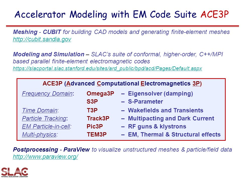 Accelerator Modeling with EM Code Suite ACE3P Meshing - CUBIT for building CAD models and generating finite-element meshes http://cubit.sandia.gov http://cubit.sandia.gov Modeling and Simulation – SLAC's suite of conformal, higher-order, C++/MPI based parallel finite-element electromagnetic codes https://slacportal.slac.stanford.edu/sites/ard_public/bpd/acd/Pages/Default.aspx Postprocessing - ParaView to visualize unstructured meshes & particle/field data http://www.paraview.org/ http://www.paraview.org/ ACE3P (Advanced Computational Electromagnetics 3P) Frequency Domain:Omega3P– Eigensolver (damping) S3P– S-Parameter Time Domain: T3P– Wakefields and Transients Particle Tracking: Track3P– Multipacting and Dark Current EM Particle-in-cell:Pic3P– RF guns & klystrons Multi-physics:TEM3P– EM, Thermal & Structural effects