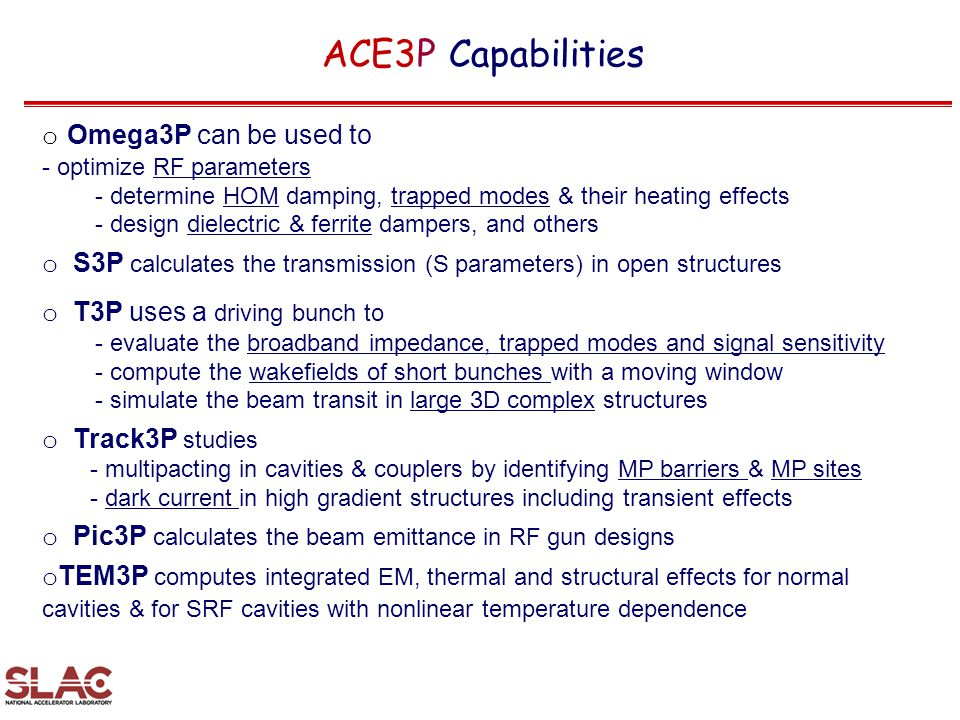 ACE3P Capabilities o Omega3P can be used to - optimize RF parameters - determine HOM damping, trapped modes & their heating effects - design dielectri