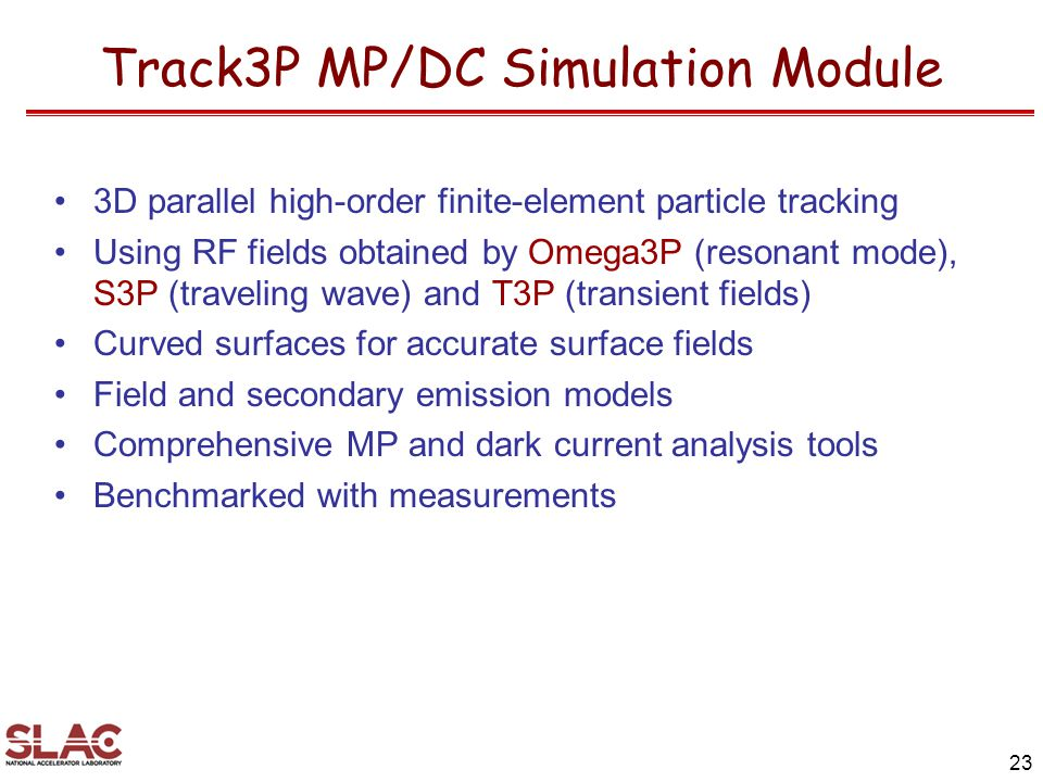 Track3P MP/DC Simulation Module 3D parallel high-order finite-element particle tracking Using RF fields obtained by Omega3P (resonant mode), S3P (traveling wave) and T3P (transient fields) Curved surfaces for accurate surface fields Field and secondary emission models Comprehensive MP and dark current analysis tools Benchmarked with measurements 23