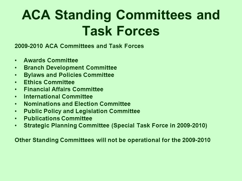 ACA Standing Committees and Task Forces 2009-2010 ACA Committees and Task Forces Awards Committee Branch Development Committee Bylaws and Policies Committee Ethics Committee Financial Affairs Committee International Committee Nominations and Election Committee Public Policy and Legislation Committee Publications Committee Strategic Planning Committee (Special Task Force in 2009-2010) Other Standing Committees will not be operational for the 2009-2010