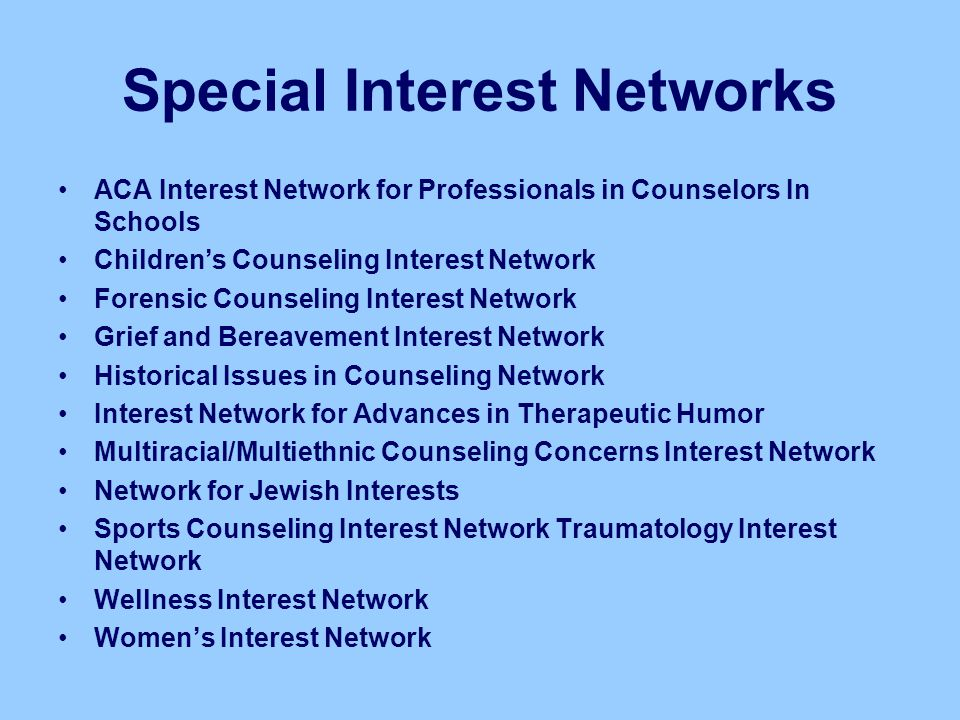 Special Interest Networks ACA Interest Network for Professionals in Counselors In Schools Children's Counseling Interest Network Forensic Counseling I