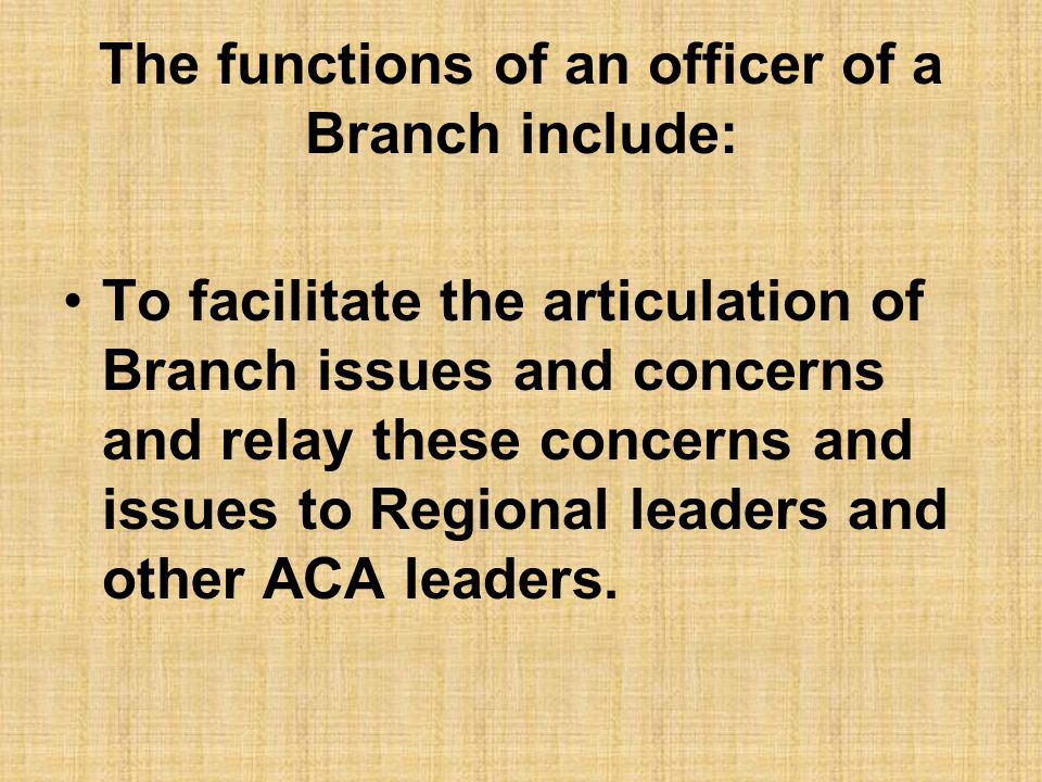 The functions of an officer of a Branch include: To facilitate the articulation of Branch issues and concerns and relay these concerns and issues to Regional leaders and other ACA leaders.