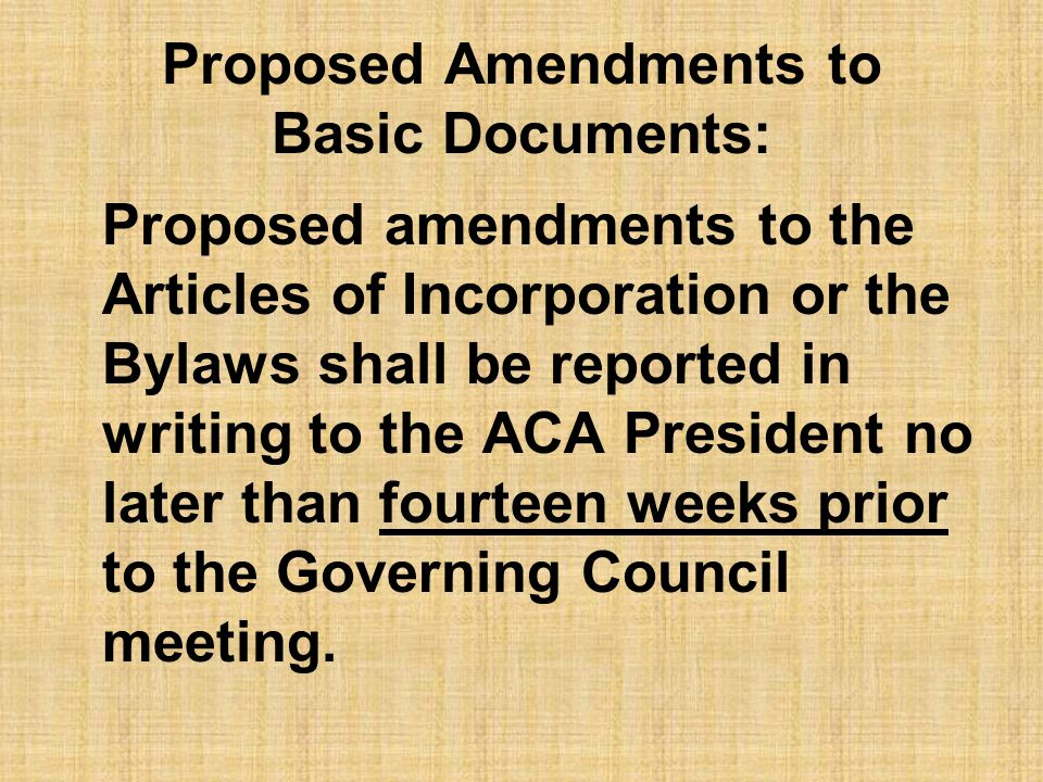 Proposed Amendments to Basic Documents: Proposed amendments to the Articles of Incorporation or the Bylaws shall be reported in writing to the ACA Pre