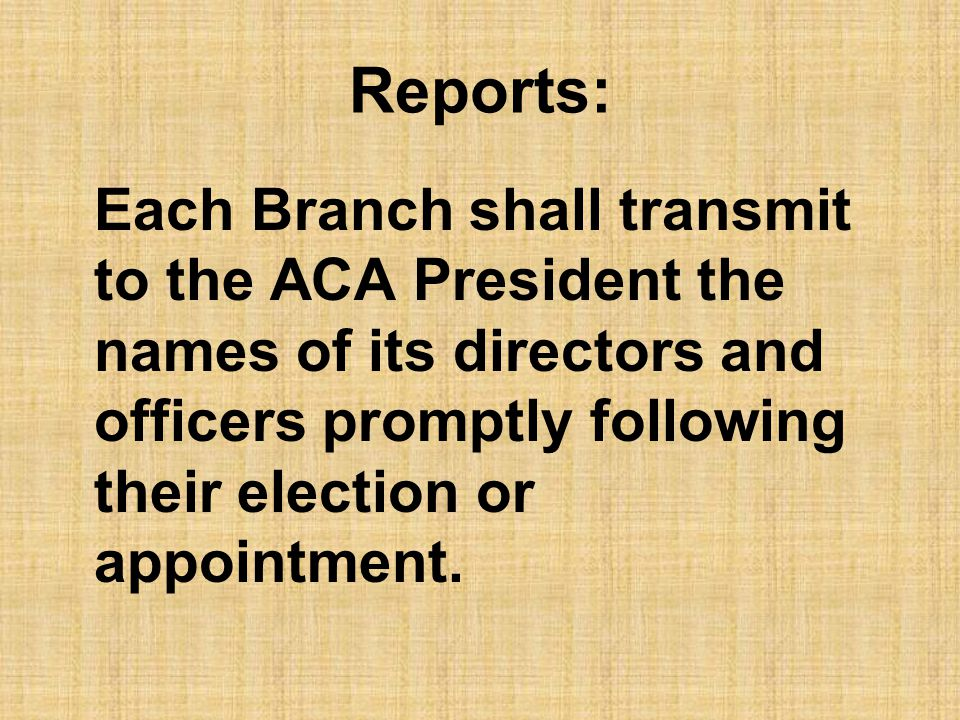 Reports: Each Branch shall transmit to the ACA President the names of its directors and officers promptly following their election or appointment.