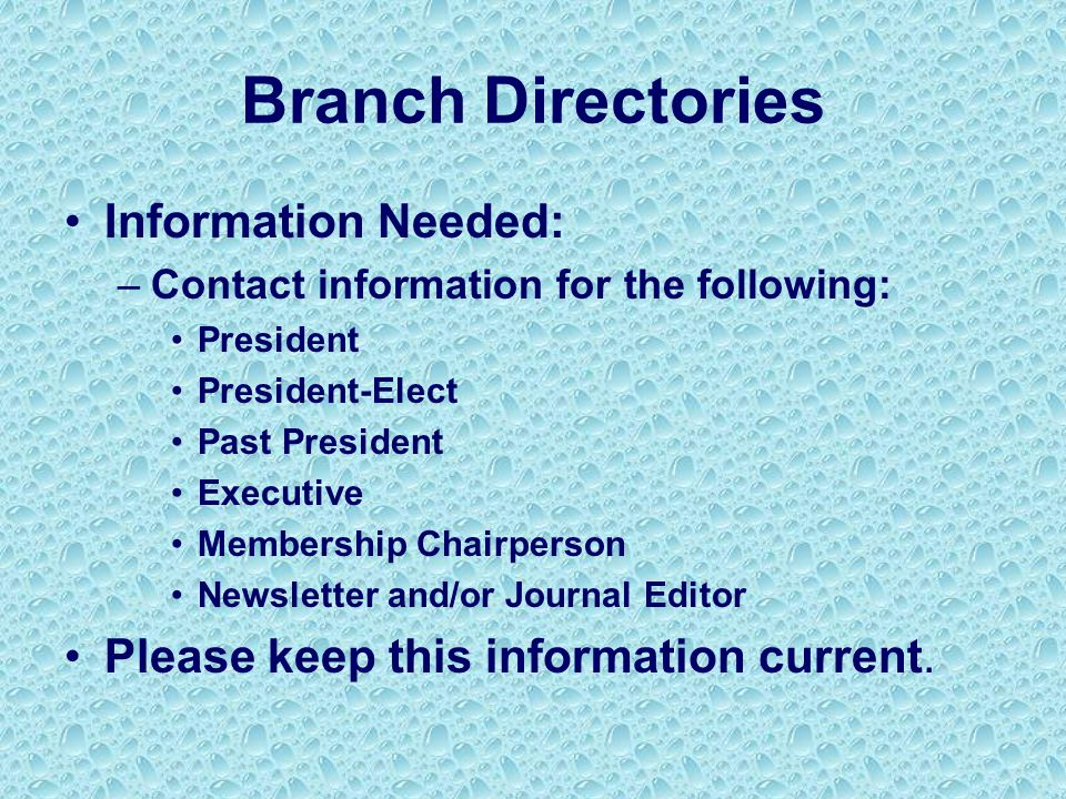 Branch Directories Information Needed: –Contact information for the following: President President-Elect Past President Executive Membership Chairperson Newsletter and/or Journal Editor Please keep this information current.