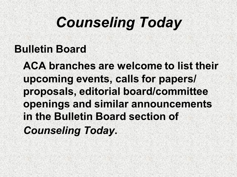 Counseling Today Bulletin Board ACA branches are welcome to list their upcoming events, calls for papers/ proposals, editorial board/committee openings and similar announcements in the Bulletin Board section of Counseling Today.