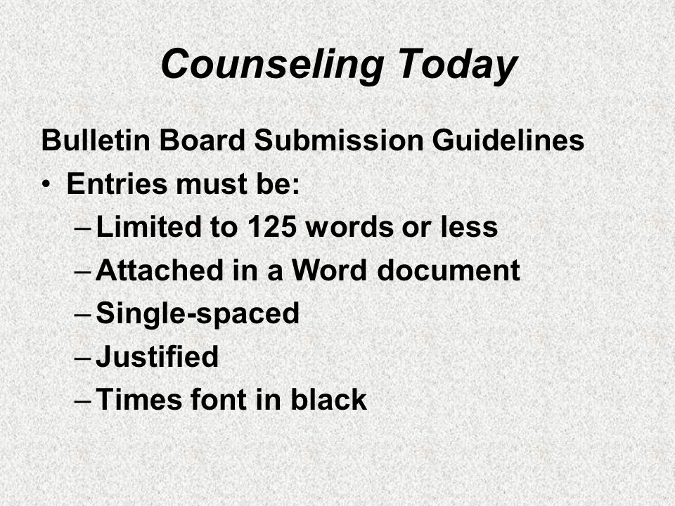 Counseling Today Bulletin Board Submission Guidelines Entries must be: –Limited to 125 words or less –Attached in a Word document –Single-spaced –Justified –Times font in black