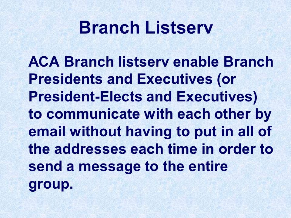 Branch Listserv ACA Branch listserv enable Branch Presidents and Executives (or President-Elects and Executives) to communicate with each other by email without having to put in all of the addresses each time in order to send a message to the entire group.