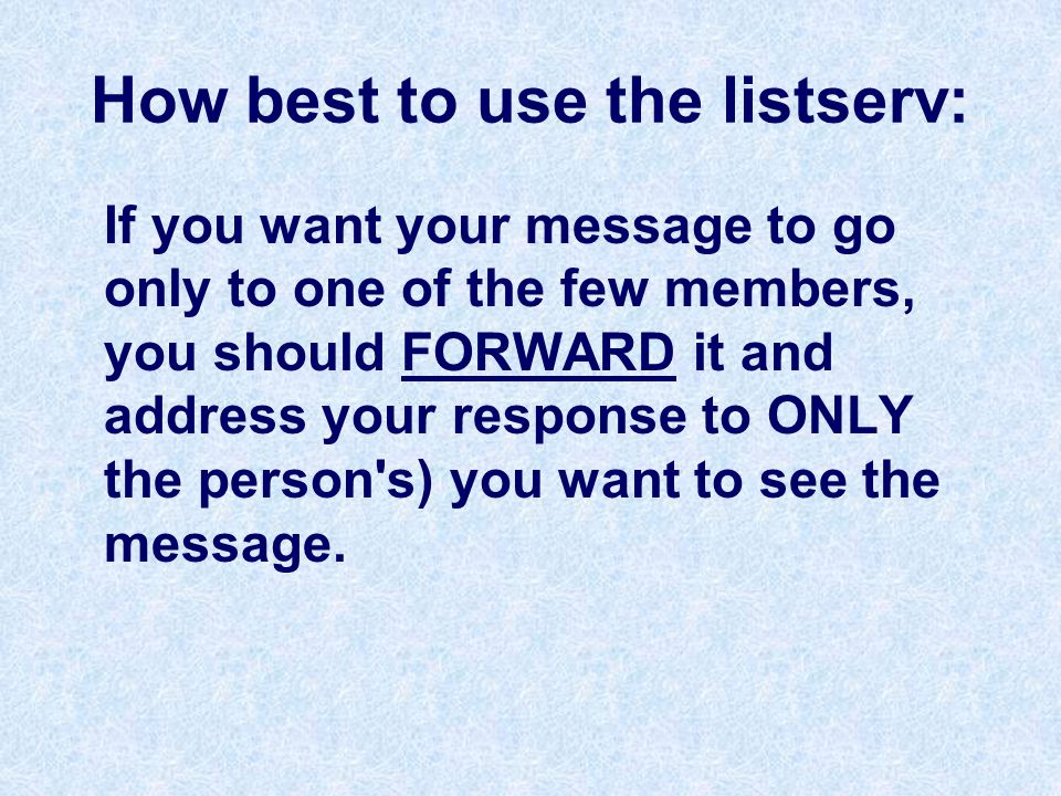 How best to use the listserv: If you want your message to go only to one of the few members, you should FORWARD it and address your response to ONLY the person s) you want to see the message.