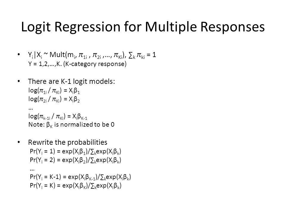 Logit Regression for Multiple Responses Y i |X i ~ Mult(m i, π 1i, π 2i,…, π Ki ), ∑ k π ki = 1 Y = 1,2,…,K.