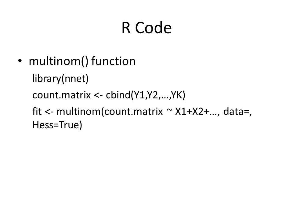 R Code multinom() function library(nnet) count.matrix <- cbind(Y1,Y2,…,YK) fit <- multinom(count.matrix ~ X1+X2+…, data=, Hess=True)