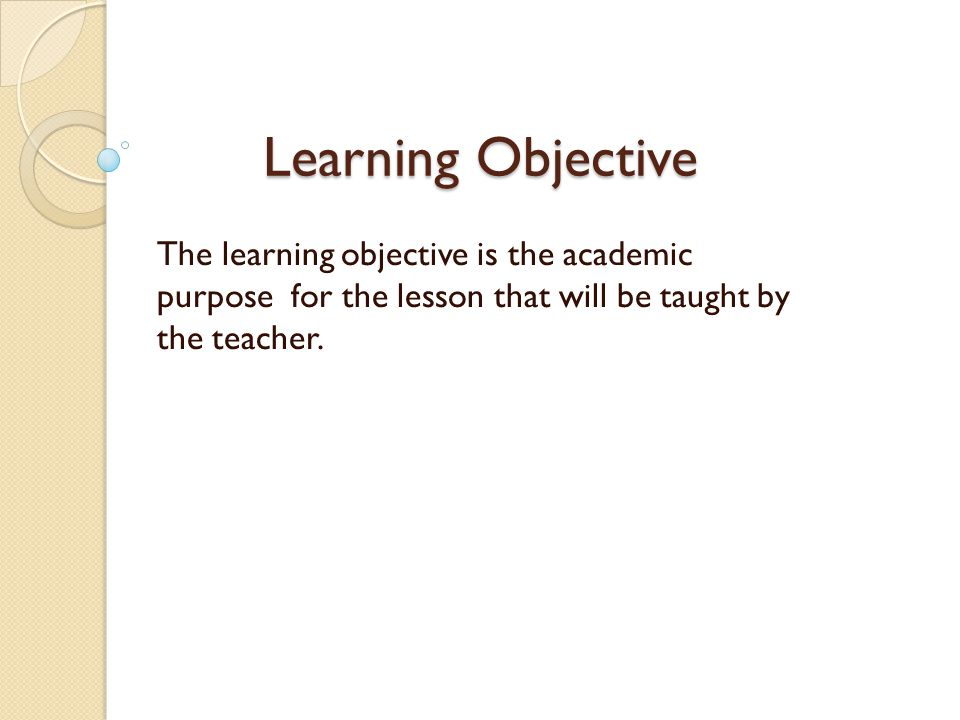 Learning Objective Correctly designed Learning Objectives drive the whole lesson, ensuring grade level instruction and setting up the lesson for high student success.