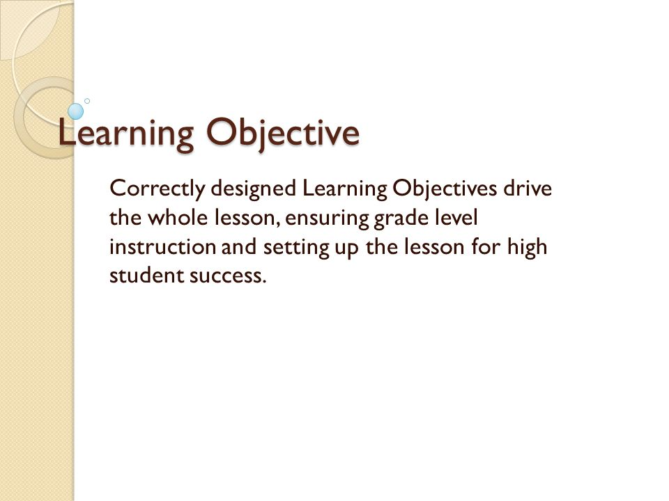 Learning Objective Correctly designed Learning Objectives produce great lessons where you know exactly what is being taught and your students know exactly what they are learning.