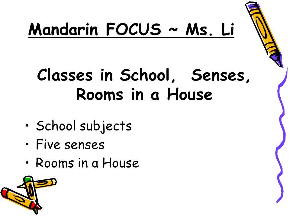 Classes in School, Senses, Rooms in a House School subjects Five senses Rooms in a House Mandarin FOCUS ~ Ms. Li