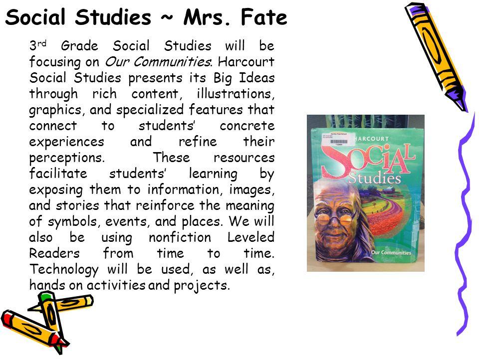 Social Studies ~ Mrs. Fate 3 rd Grade Social Studies will be focusing on Our Communities. Harcourt Social Studies presents its Big Ideas through rich