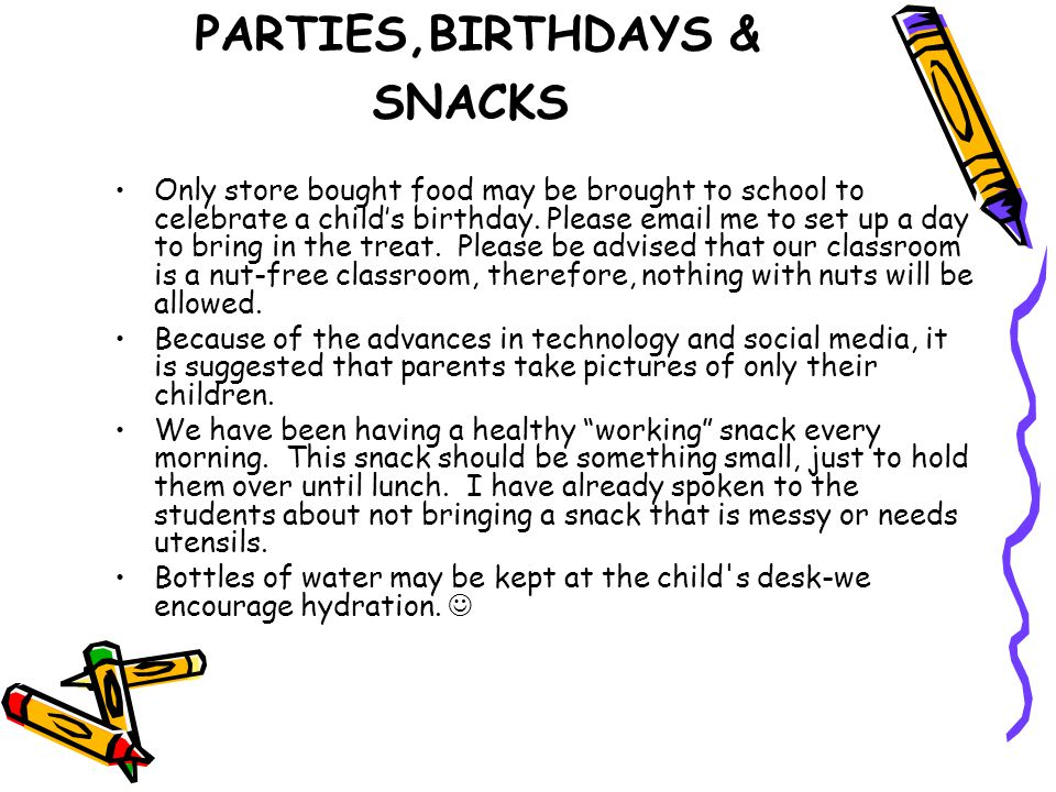 PARTIES,BIRTHDAYS & SNACKS Only store bought food may be brought to school to celebrate a child's birthday. Please email me to set up a day to bring i