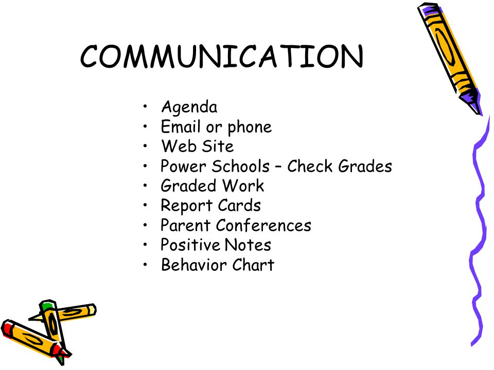 COMMUNICATION Agenda Email or phone Web Site Power Schools – Check Grades Graded Work Report Cards Parent Conferences Positive Notes Behavior Chart