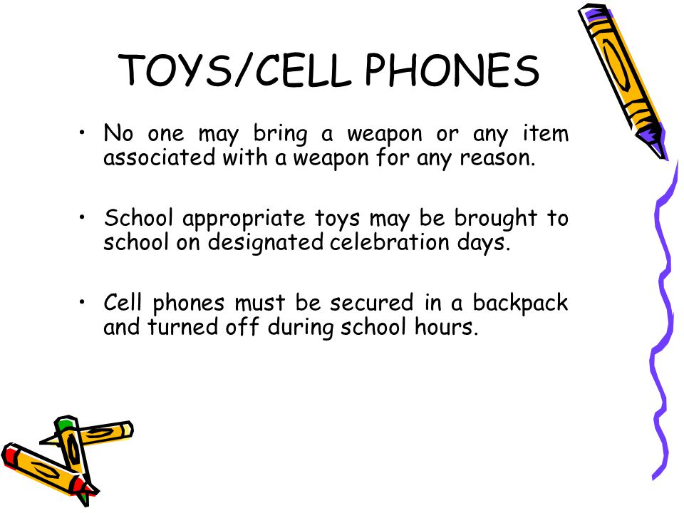 TOYS/CELL PHONES No one may bring a weapon or any item associated with a weapon for any reason. School appropriate toys may be brought to school on de