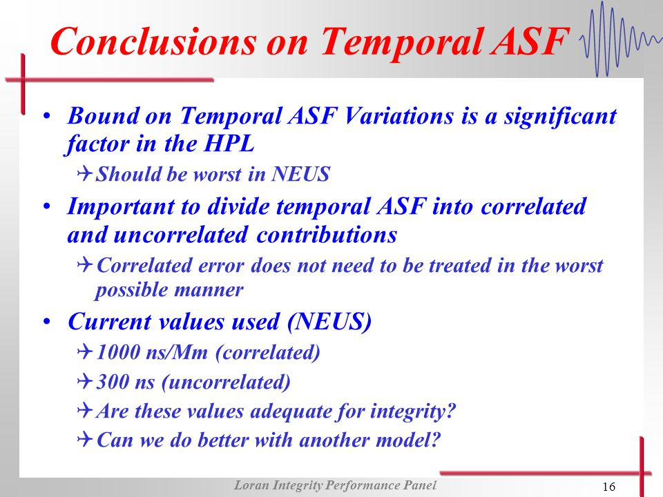 Loran Integrity Performance Panel 16 Conclusions on Temporal ASF Bound on Temporal ASF Variations is a significant factor in the HPL QShould be worst in NEUS Important to divide temporal ASF into correlated and uncorrelated contributions QCorrelated error does not need to be treated in the worst possible manner Current values used (NEUS) Q1000 ns/Mm (correlated) Q300 ns (uncorrelated) QAre these values adequate for integrity.
