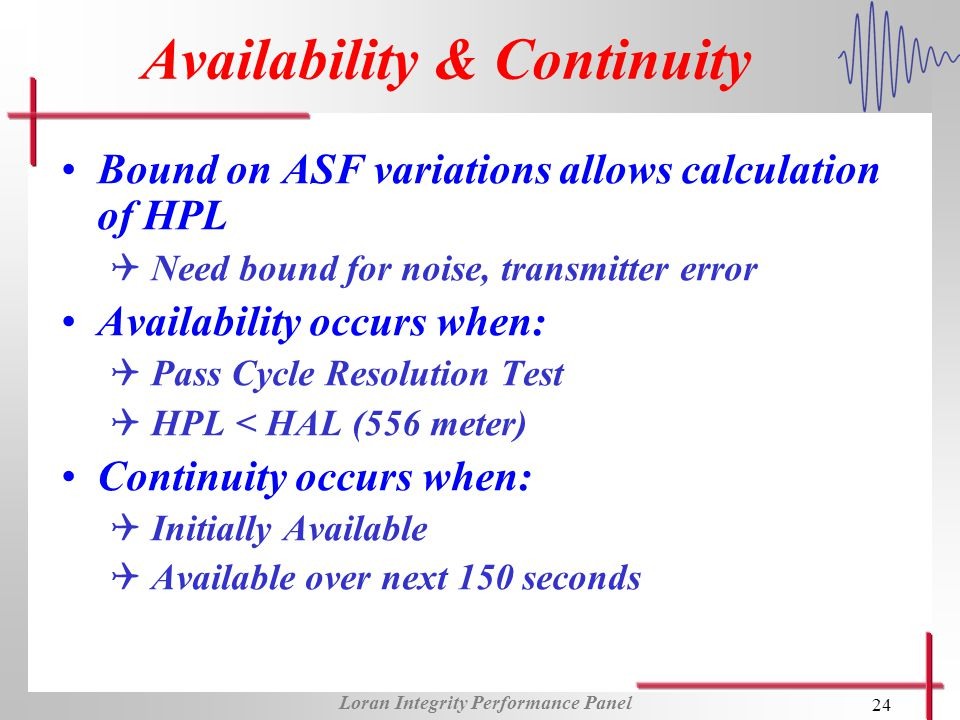 Loran Integrity Performance Panel 24 Availability & Continuity Bound on ASF variations allows calculation of HPL Q Need bound for noise, transmitter error Availability occurs when: Q Pass Cycle Resolution Test Q HPL < HAL (556 meter) Continuity occurs when: Q Initially Available Q Available over next 150 seconds