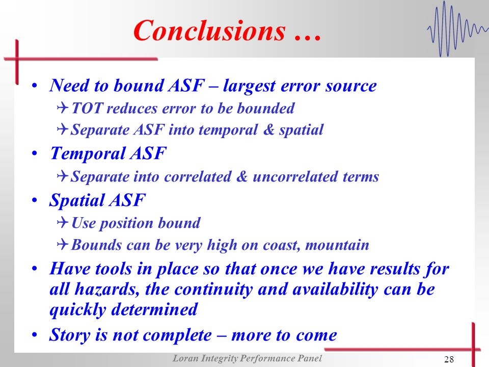 Loran Integrity Performance Panel 28 Conclusions … Need to bound ASF – largest error source QTOT reduces error to be bounded QSeparate ASF into temporal & spatial Temporal ASF QSeparate into correlated & uncorrelated terms Spatial ASF QUse position bound QBounds can be very high on coast, mountain Have tools in place so that once we have results for all hazards, the continuity and availability can be quickly determined Story is not complete – more to come