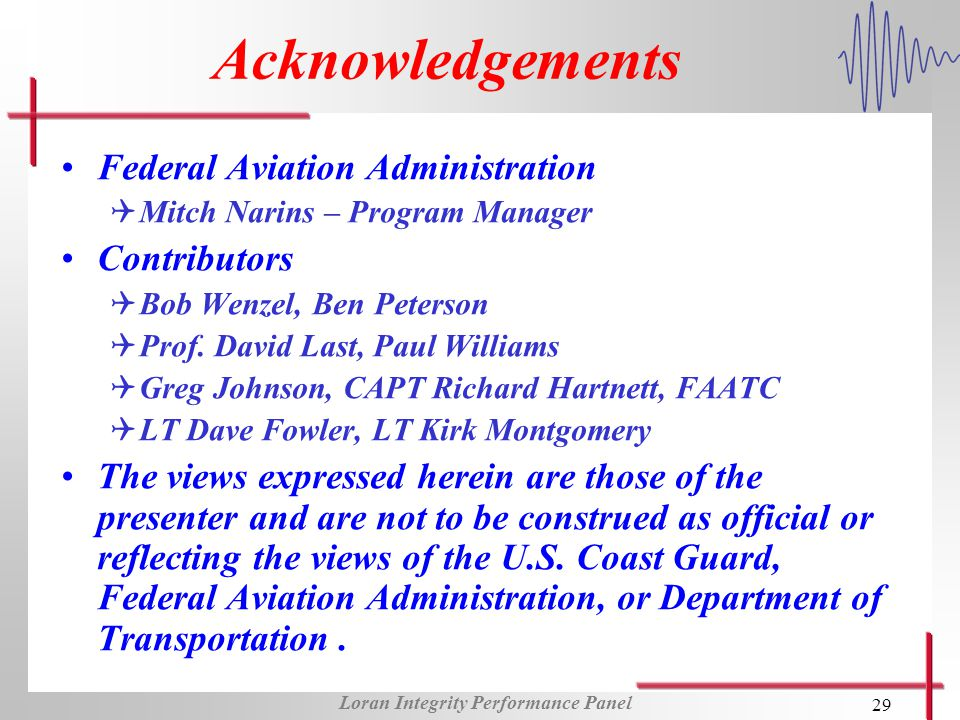 Loran Integrity Performance Panel 29 Acknowledgements Federal Aviation Administration QMitch Narins – Program Manager Contributors QBob Wenzel, Ben Peterson QProf.