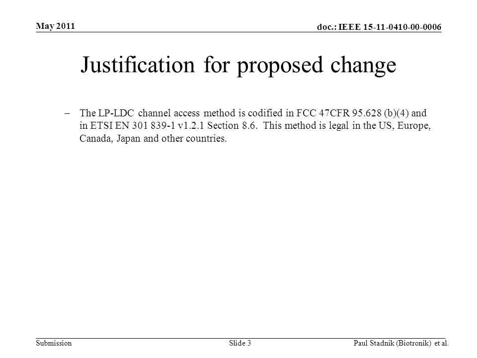 doc.: IEEE 15-11-0410-00-0006 Submission May 2011 Paul Stadnik (Biotronik) et al.Slide 3 Justification for proposed change –The LP-LDC channel access method is codified in FCC 47CFR 95.628 (b)(4) and in ETSI EN 301 839-1 v1.2.1 Section 8.6.