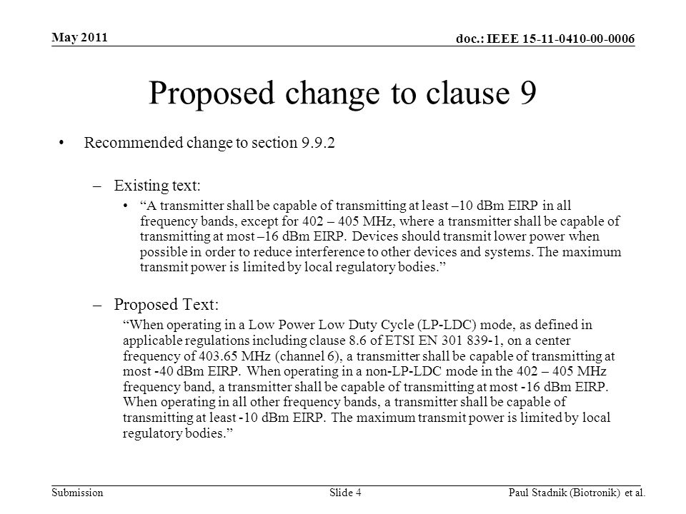 doc.: IEEE 15-11-0410-00-0006 Submission May 2011 Paul Stadnik (Biotronik) et al.Slide 4 Proposed change to clause 9 Recommended change to section 9.9.2 –Existing text: A transmitter shall be capable of transmitting at least –10 dBm EIRP in all frequency bands, except for 402 – 405 MHz, where a transmitter shall be capable of transmitting at most –16 dBm EIRP.