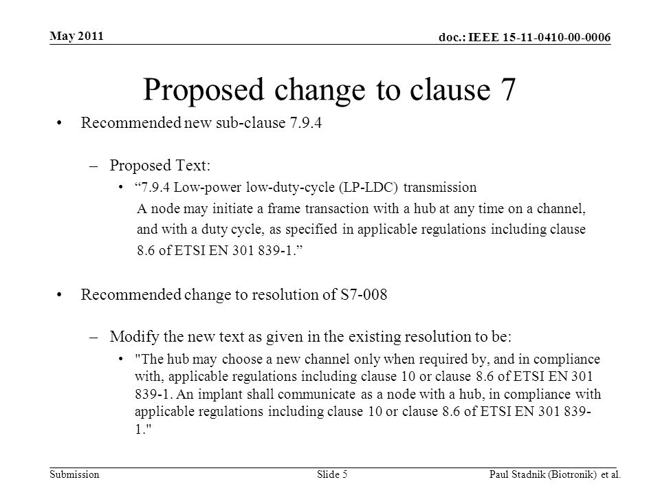 doc.: IEEE 15-11-0410-00-0006 Submission May 2011 Paul Stadnik (Biotronik) et al.Slide 5 Proposed change to clause 7 Recommended new sub-clause 7.9.4 –Proposed Text: 7.9.4 Low-power low-duty-cycle (LP-LDC) transmission A node may initiate a frame transaction with a hub at any time on a channel, and with a duty cycle, as specified in applicable regulations including clause 8.6 of ETSI EN 301 839-1. Recommended change to resolution of S7-008 –Modify the new text as given in the existing resolution to be: The hub may choose a new channel only when required by, and in compliance with, applicable regulations including clause 10 or clause 8.6 of ETSI EN 301 839-1.