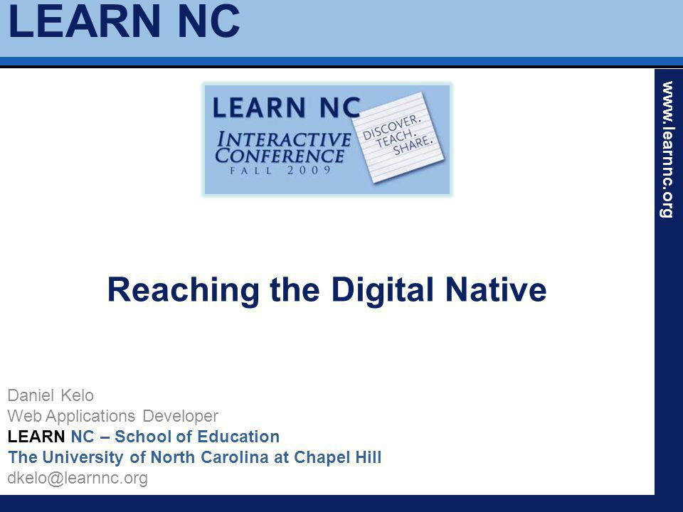 LEARN NC www.learnnc.org Reaching the Digital Native Daniel Kelo Web Applications Developer LEARN NC – School of Education The University of North Carolina at Chapel Hill dkelo@learnnc.org