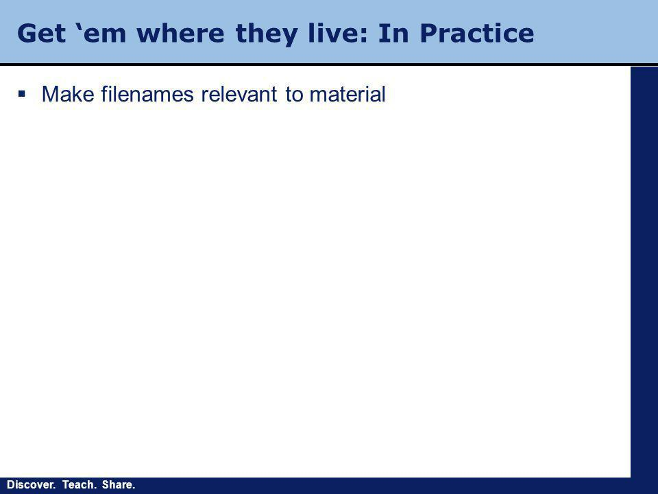 Discover. Teach. Share. Get 'em where they live: In Practice  Make filenames relevant to material
