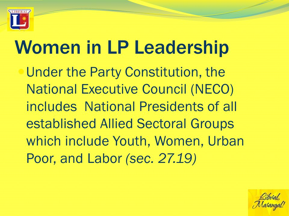 Women in LP Leadership Under the Party Constitution, the National Executive Council (NECO) includes National Presidents of all established Allied Sectoral Groups which include Youth, Women, Urban Poor, and Labor (sec.
