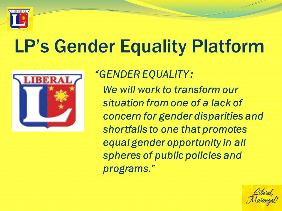 LP's Gender Equality Platform GENDER EQUALITY : We will work to transform our situation from one of a lack of concern for gender disparities and shortfalls to one that promotes equal gender opportunity in all spheres of public policies and programs.