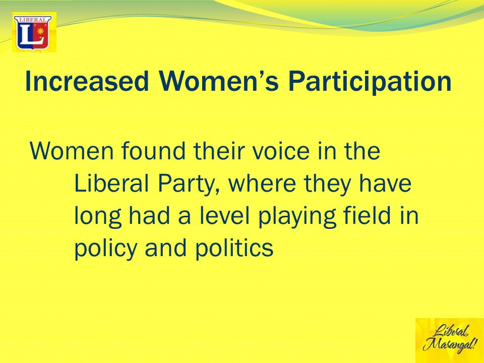 Increased Women's Participation Women found their voice in the Liberal Party, where they have long had a level playing field in policy and politics