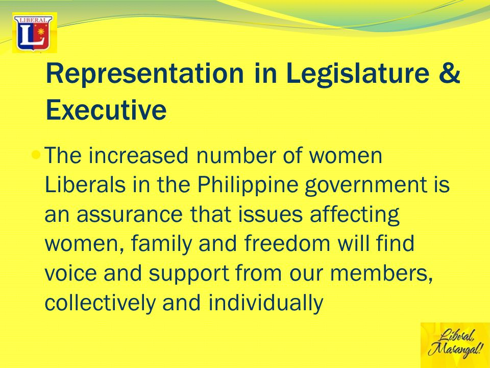 Representation in Legislature & Executive The increased number of women Liberals in the Philippine government is an assurance that issues affecting women, family and freedom will find voice and support from our members, collectively and individually