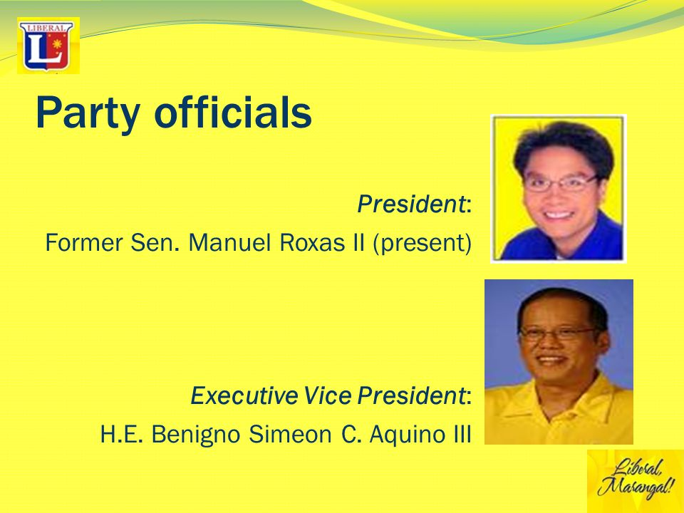 Party officials President: Former Sen. Manuel Roxas II (present) Executive Vice President: H.E.