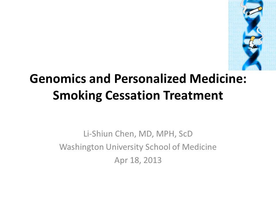 Genomics and Personalized Medicine: Smoking Cessation Treatment Li-Shiun Chen, MD, MPH, ScD Washington University School of Medicine Apr 18, 2013