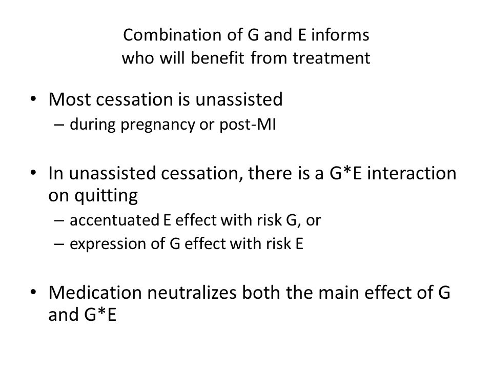 Combination of G and E informs who will benefit from treatment Most cessation is unassisted – during pregnancy or post-MI In unassisted cessation, there is a G*E interaction on quitting – accentuated E effect with risk G, or – expression of G effect with risk E Medication neutralizes both the main effect of G and G*E