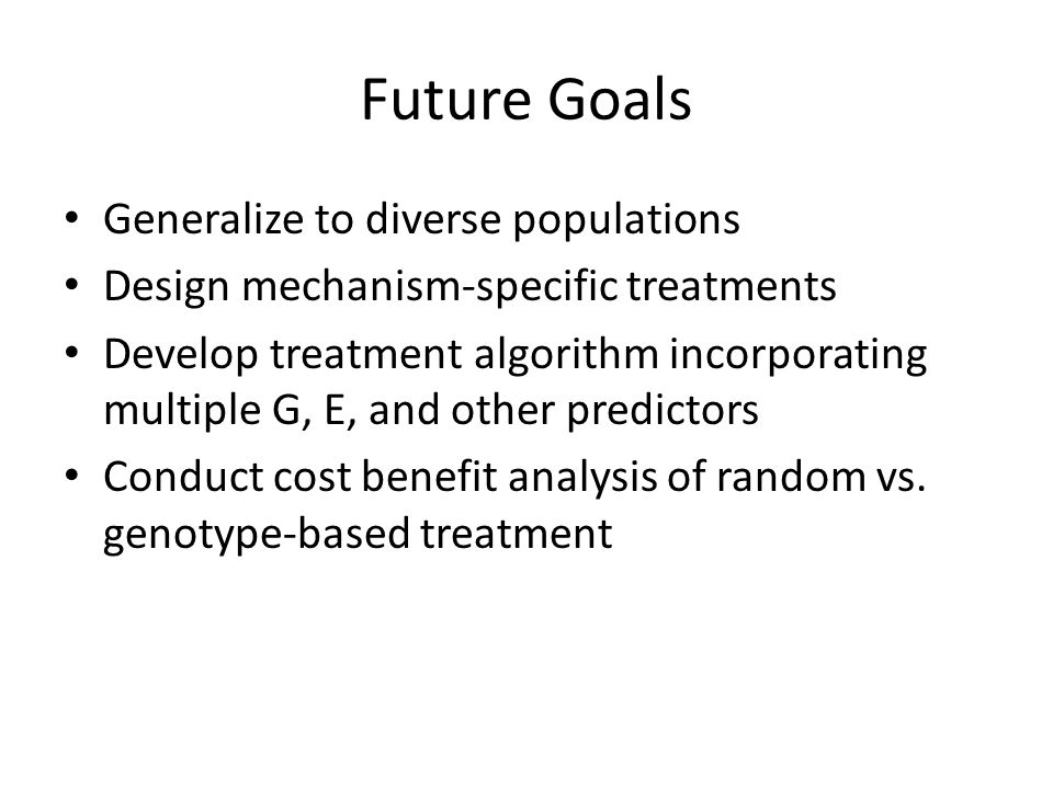 Future Goals Generalize to diverse populations Design mechanism-specific treatments Develop treatment algorithm incorporating multiple G, E, and other