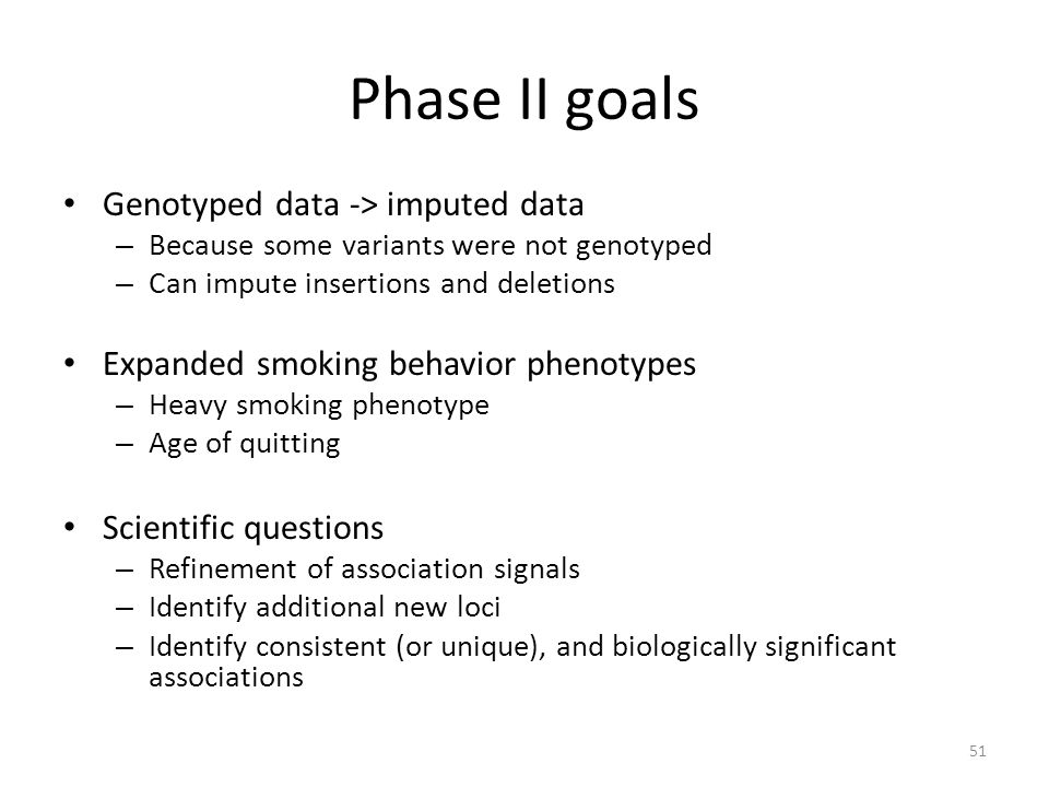 Phase II goals Genotyped data -> imputed data – Because some variants were not genotyped – Can impute insertions and deletions Expanded smoking behavi