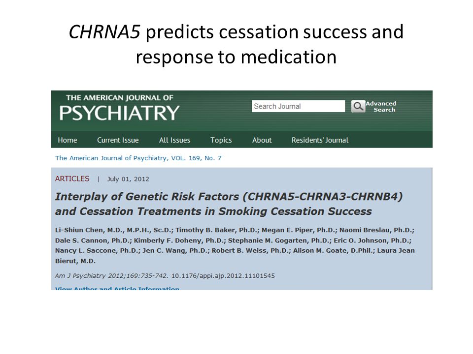 Study Design U Wisconsin - TTURC N=1073, European Ancestry Pharmacotherapy arms (NRT, bupropion, combo) and 1 placebo arm Cessation Abstinence at 60 days Time to relapse over 60 days CHRNA5-A3-B4 Haplotypes Rs16969968 Non-synonymous coding, Amino acid change in CHRNA5 Rs680244 CHRNA5 mRNA levels in brain and lung Combination of 2 variants – H1 (GC, 20.8%) – H2 (GT, 43.7%) – H3 (AC, 35.5%) Low smoking quantity High smoking quantity
