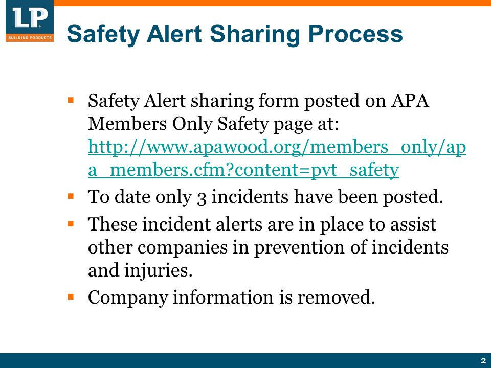 2 Safety Alert Sharing Process  Safety Alert sharing form posted on APA Members Only Safety page at: http://www.apawood.org/members_only/ap a_members.cfm content=pvt_safety http://www.apawood.org/members_only/ap a_members.cfm content=pvt_safety  To date only 3 incidents have been posted.