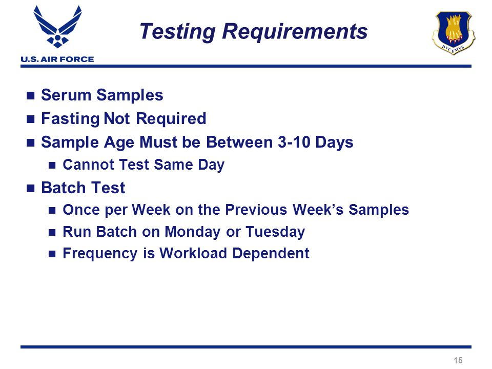15 Testing Requirements Serum Samples Fasting Not Required Sample Age Must be Between 3-10 Days Cannot Test Same Day Batch Test Once per Week on the Previous Week's Samples Run Batch on Monday or Tuesday Frequency is Workload Dependent