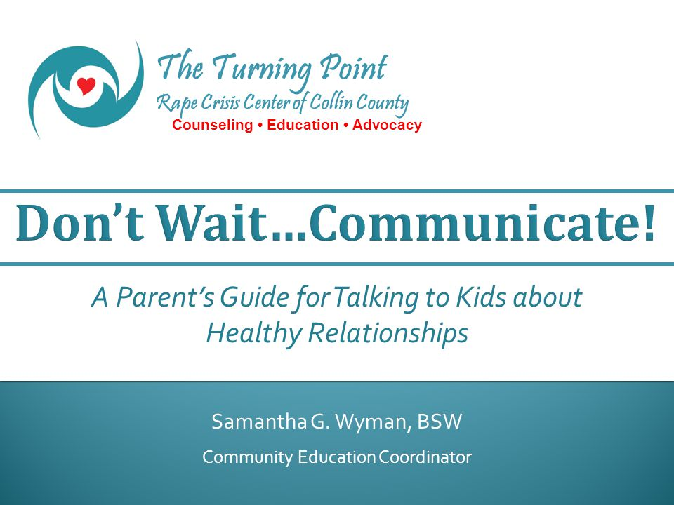 The Turning Point Rape Crisis Center of Collin County Counseling Education Advocacy Samantha G. Wyman, BSW Community Education Coordinator A Parent's