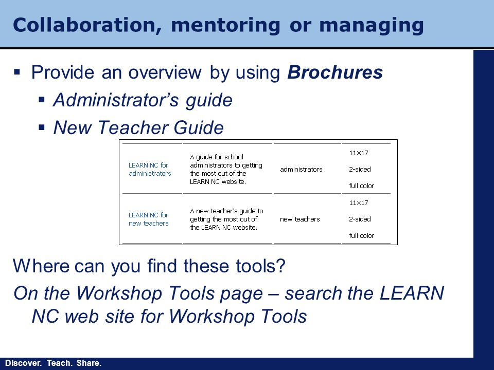 Discover. Teach. Share. Collaboration, mentoring or managing  Provide an overview by using Brochures  Administrator's guide  New Teacher Guide Wher