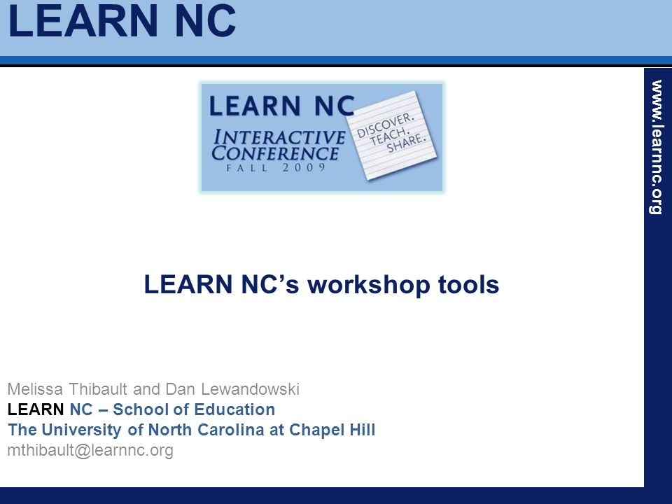 LEARN NC www.learnnc.org LEARN NC's workshop tools Melissa Thibault and Dan Lewandowski LEARN NC – School of Education The University of North Carolin